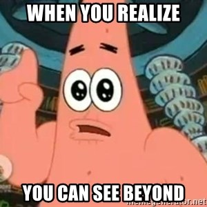 Patrick Says - when you realize you can see beyond