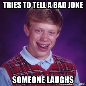 Bad Luck Brian - Tries to tell a bad joke Someone laughs