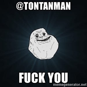 Forever Alone - @tontanman  fuck you