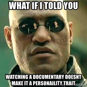 What if I told you / Matrix Morpheus - What if I told you Watching a documentary doesnt make it a personaility trait