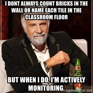 The Most Interesting Man In The World - I dont always count bricks in the wall or name each tile in the classroom floor But when I do, I'm Actively monitoring.