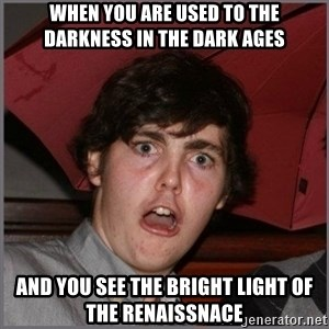 Shocked Dylan - When you are used to the darkness in the dark ages and you see the bright light of the renaissnace