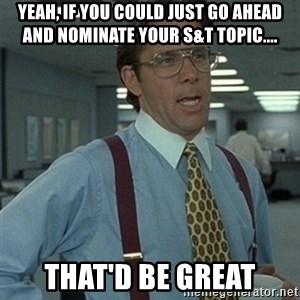 Office Space Boss - Yeah, if you could just go ahead and nominate your S&T topic.... that'd be great
