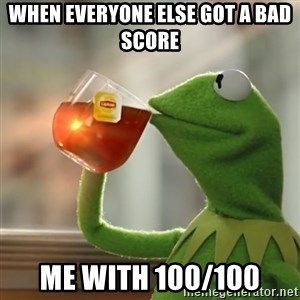 Kermit The Frog Drinking Tea - WHEN EVERYONE ELSE GOT A BAD SCORE ME WITH 100/100