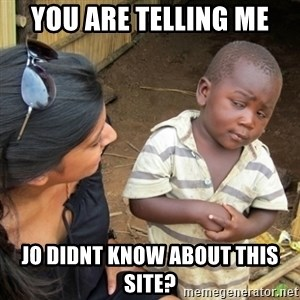 Skeptical 3rd World Kid - You are telling me Jo didnt know about this site?