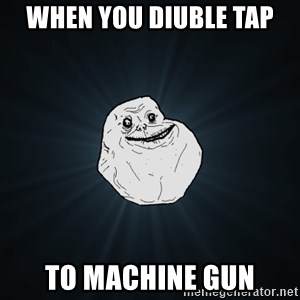 Forever Alone - WHEN YOU DIUBLE TAP To machine gun
