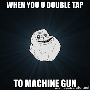 Forever Alone - When you u double tap To machine gun