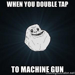 Forever Alone - When you double tap To machine gun