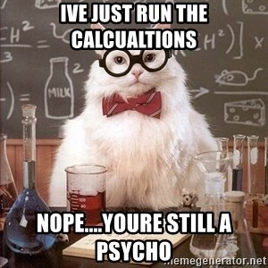 Chemistry Cat - ive just run the calcualtions nope....youre still a psycho