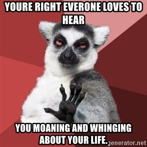 Chill Out Lemur - youre right everone loves to hear you moaning and whinging about your life.
