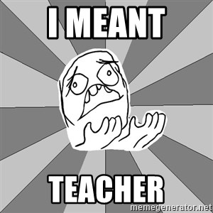 Whyyy??? - I MEANT  TEACHER
