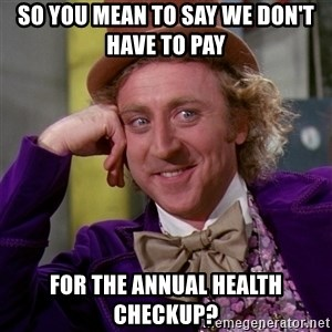 Willy Wonka - So you mean to say we don't have to pay  for the Annual Health Checkup?