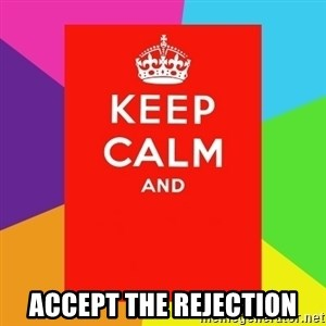 Keep calm and - Accept the rejection