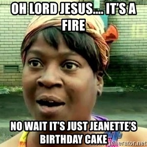 oh lord jesus it's a fire! - Oh Lord Jesus.... it's a fire No wait it's just Jeanette's birthday cake