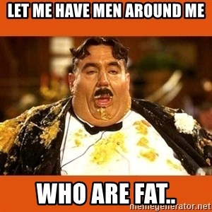 Fat Guy - Let me have men around me Who are fat..