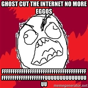 Rage FU - ghost cut the internet no more eggos fffffffffffffffffffffffffffffffffffffffffffffffffffffffffffuuuuuuuuuuuuuuuu