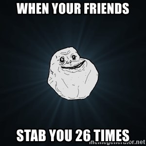 Forever Alone - when your friends Stab you 26 times