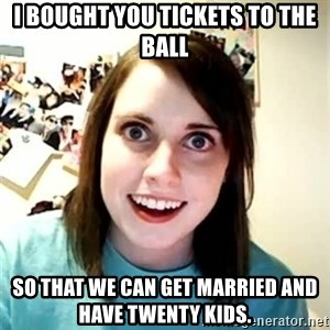 Overly Attached Girlfriend - I bought you tickets to the ball So that we can get married and have twenty kids.