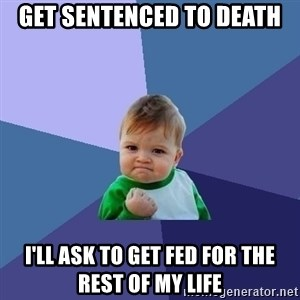 Success Kid - get sentenced to death I'll ask to get fed for the rest of my life