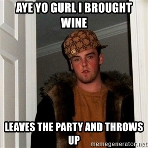 Scumbag Steve - aye yo gurl i brought wine leaves the party and throws up