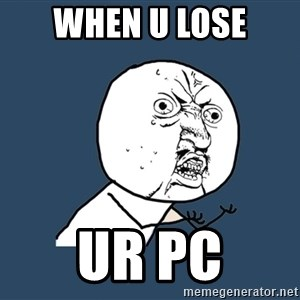 Y U No - When u lose Ur pc