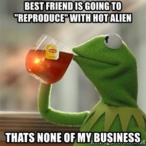 "Kermit The Frog Drinking Tea - best friend is going to ""reproduce"" with hot alien thats none of my business"