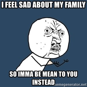 Y U No - I feel sad about my family so imma be mean to you instead