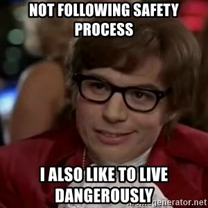 Austin Power - Not following safety process I also like to live dangerously