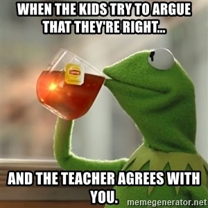 Kermit The Frog Drinking Tea - When the kids try to argue that they're right... and the teacher agrees with you.
