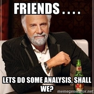 The Most Interesting Man In The World - Friends . . . . Lets do some analysis, shall we?