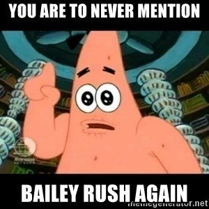 ugly barnacle patrick - you are to never mention BAILEY RUSH AGAIN