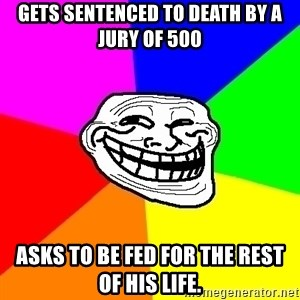 Trollface - Gets sentenced to death by a jury of 500 Asks to be fed for the rest of his life.