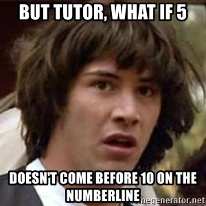 Conspiracy Keanu - But tutor, what if 5 Doesn't come before 10 on the numberline