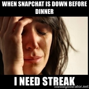 First World Problems - when Snapchat is down before dinner  I need streak