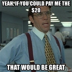 Office Space Boss - Yeah, if you could pay me the $20 THat would be great
