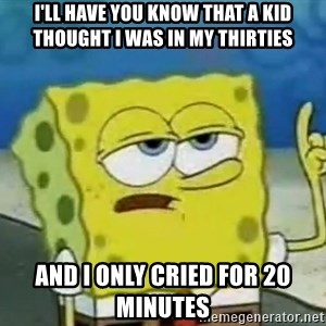 Tough Spongebob - I'll have you know that a kid thought I was in my thirties And I only cried for 20 minutes