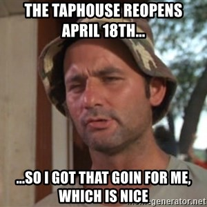 So I got that going on for me, which is nice - The Taphouse reopens       April 18th... ...so i got that goin for me, which is nice