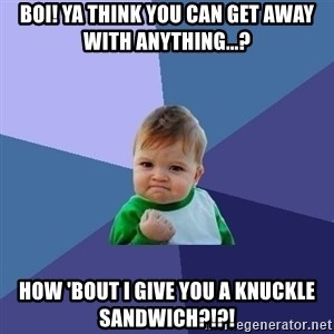 Success Kid - BOI! Ya think you can get away with anything...? How 'bout I give you a Knuckle Sandwich?!?!