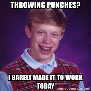 Bad Luck Brian - Throwing Punches? I barely Made It to Work Today