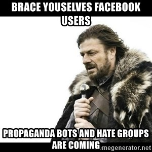 Winter is Coming - brace youselves facebook users propaganda bots and hate groups are coming