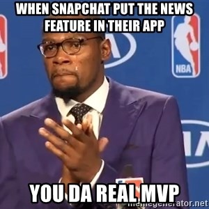 KD you the real mvp f - When Snapchat put the News Feature in their App YOU DA REAL MVP