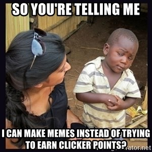 Skeptical third-world kid - So you're telling me I can make memes instead of trying to earn clicker points?