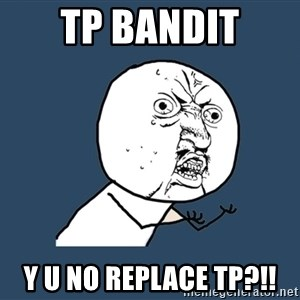 Y U No - TP Bandit Y U No replace TP?!!