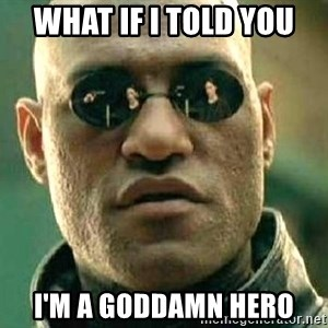 What if I told you / Matrix Morpheus - what if i told you i'm a goddamn hero