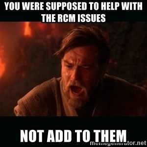 """Obi Wan Kenobi """"You were my brother!"""" - you were supposed to help with the rcm issues not add to them"""