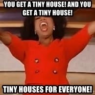 giving oprah - You get a tiny house! And you get a tiny house! Tiny houses for everyone!