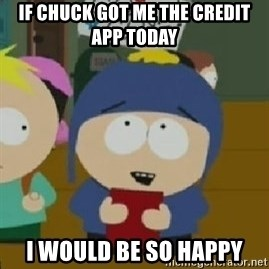Craig would be so happy - IF CHUCK GOT ME THE CREDIT APP TODAY I WOULD BE SO HAPPY