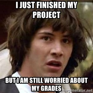 Conspiracy Keanu - I just finished my project but I am still worried about my grades