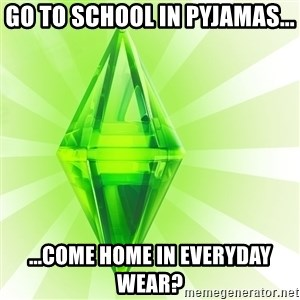 Sims - Go to school in pyjamas... ...come home in everyday wear?