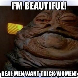Jabba The Hutt - I'm Beautiful! Real Men Want Thick Women!